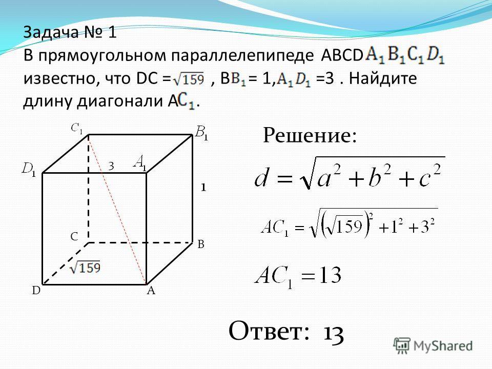 Задача 1 В прямоугольном параллелепипеде АВСD известно, что DC =, В = 1, =3. Найдите длину диагонали А. А В С D 1 3 Решение: Ответ: 13
