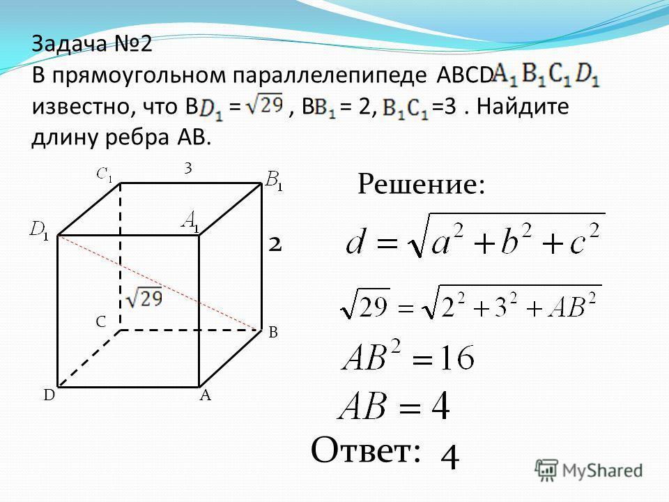 Задача 2 В прямоугольном параллелепипеде АВСD известно, что В =, В = 2, =3. Найдите длину ребра АВ. А В С D Решение: Ответ: 4 2 3