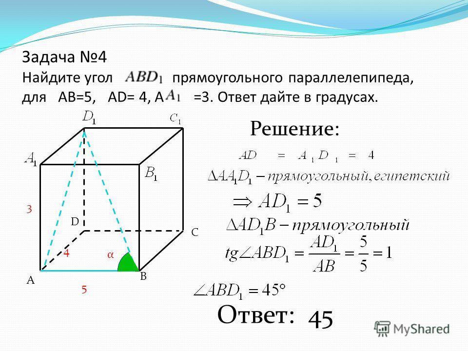Задача 4 Найдите угол прямоугольного параллелепипеда, для АВ=5, АD= 4, А =3. Ответ дайте в градусах. А В С D Решение: Ответ: 45 5 3 4 α