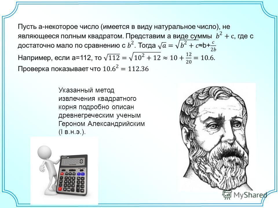 Указанный метод извлечения квадратного корня подробно описан древнегреческим ученым Героном Александрийским (I в.н.э.).