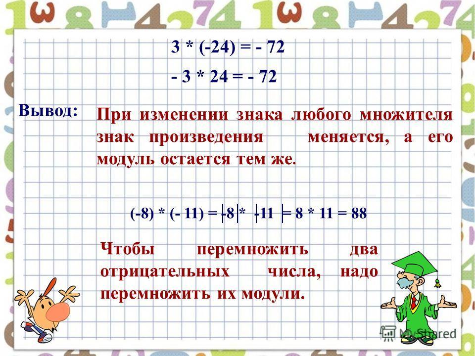 3 * (-24) = - 72 - 3 * 24 = - 72 При изменении знака любого множителя знак произведения меняется, а его модуль остается тем же. Вывод: (-8) * (- 11) = -8 * -11 = 8 * 11 = 88 Чтобы перемножить два отрицательных числа, надо перемножить их модули.