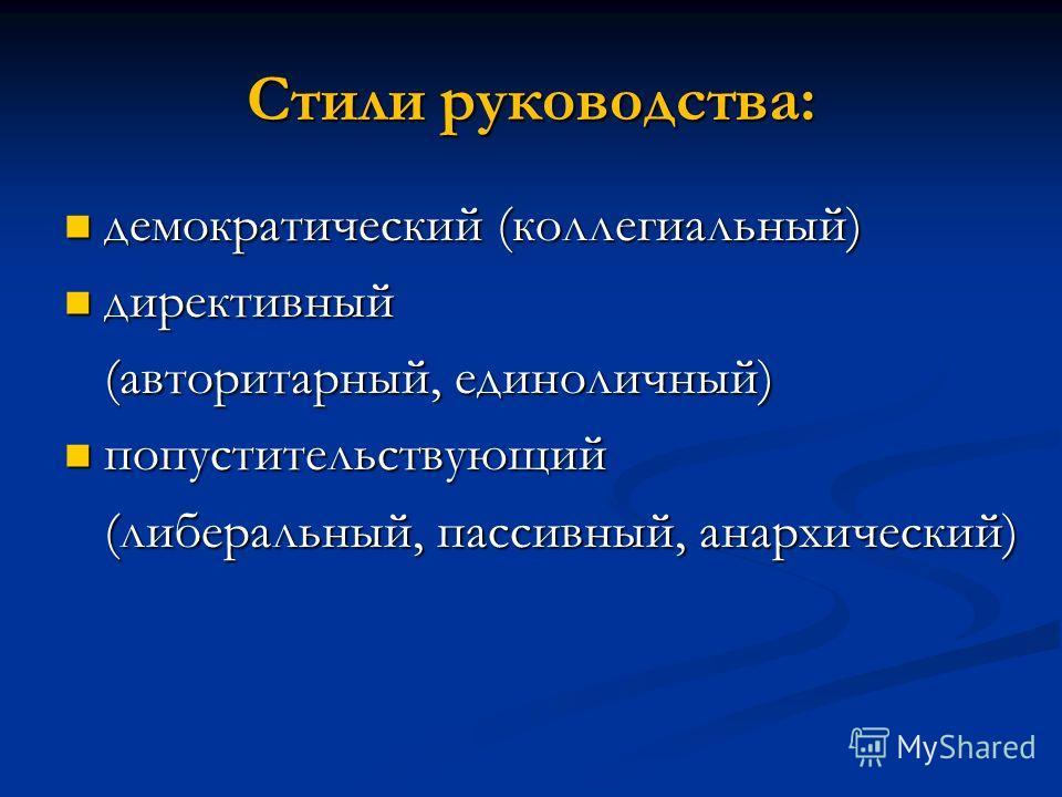 Стили руководства: демократический (коллегиальный) демократический (коллегиальный) директивный директивный (авторитарный, единоличный) (авторитарный, единоличный) попустительствующий попустительствующий (либеральный, пассивный, анархический) (либерал