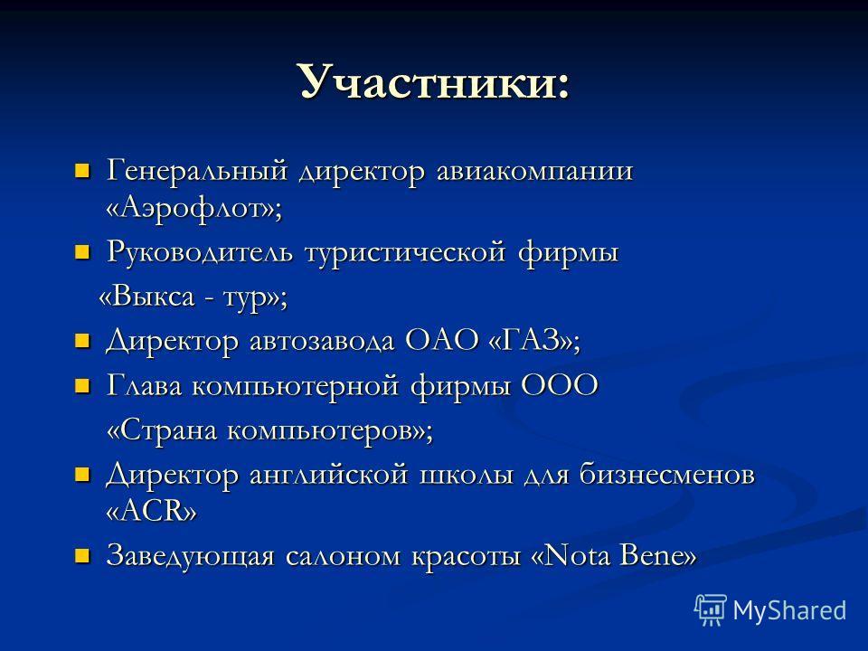 Участники: Генеральный директор авиакомпании «Аэрофлот»; Генеральный директор авиакомпании «Аэрофлот»; Руководитель туристической фирмы Руководитель туристической фирмы «Выкса - тур»; «Выкса - тур»; Директор автозавода ОАО «ГАЗ»; Директор автозавода
