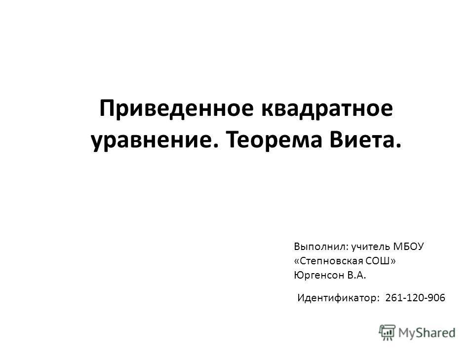 Приведенное квадратное уравнение. Теорема Виета. Выполнил: учитель МБОУ «Степновская СОШ» Юргенсон В.А. Идентификатор: 261-120-906