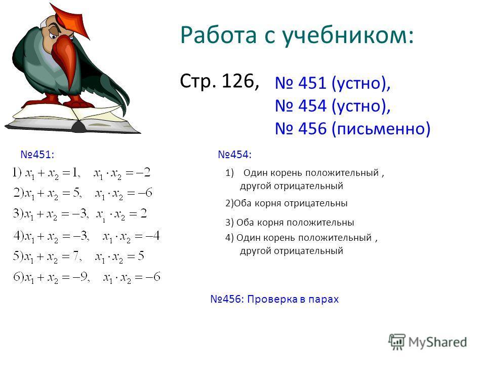 Работа с учебником: Стр. 126, 451 (устно), 454 (устно), 456 (письменно) 451:454: 1)Один корень положительный, другой отрицательный 2)Оба корня отрицательны 3) Оба корня положительны 4) Один корень положительный, другой отрицательный 456: Проверка в п