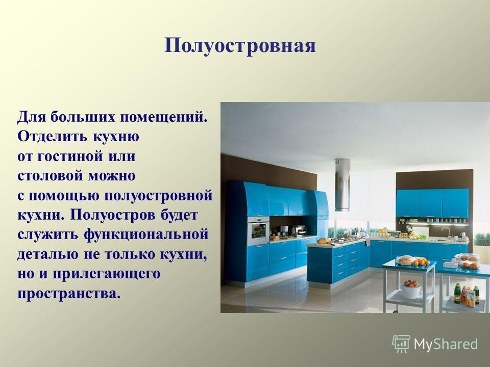 Полуостровная Для больших помещений. Отделить кухню от гостиной или столовой можно с помощью полуостровной кухни. Полуостров будет служить функциональной деталью не только кухни, но и прилегающего пространства.