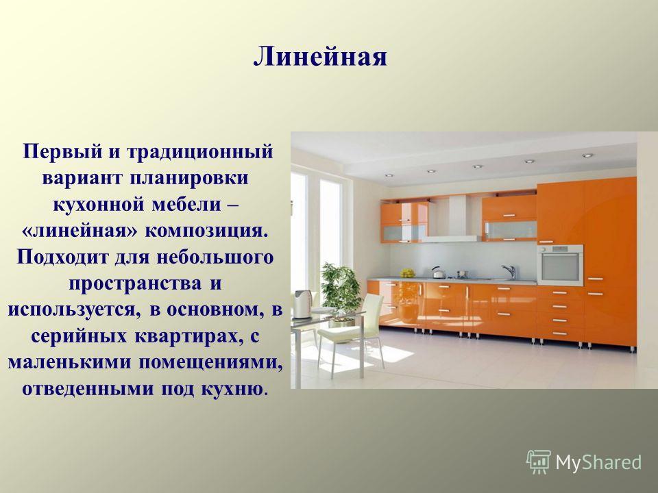 Линейная Первый и традиционный вариант планировки кухонной мебели – «линейная» композиция. Подходит для небольшого пространства и используется, в основном, в серийных квартирах, с маленькими помещениями, отведенными под кухню.