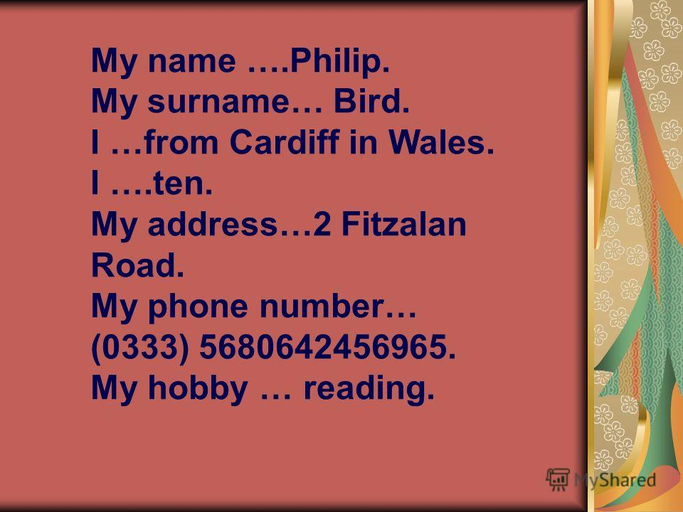 My name ….Philip. My surname… Bird. I …from Cardiff in Wales. I ….ten. My address…2 Fitzalan Road. My phone number… (0333) 5680642456965. My hobby … reading.