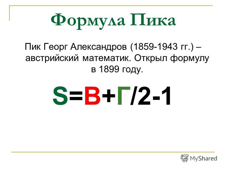 Формула Пика Пик Георг Александров (1859-1943 гг.) – австрийский математик. Открыл формулу в 1899 году. S=B+Г/2-1