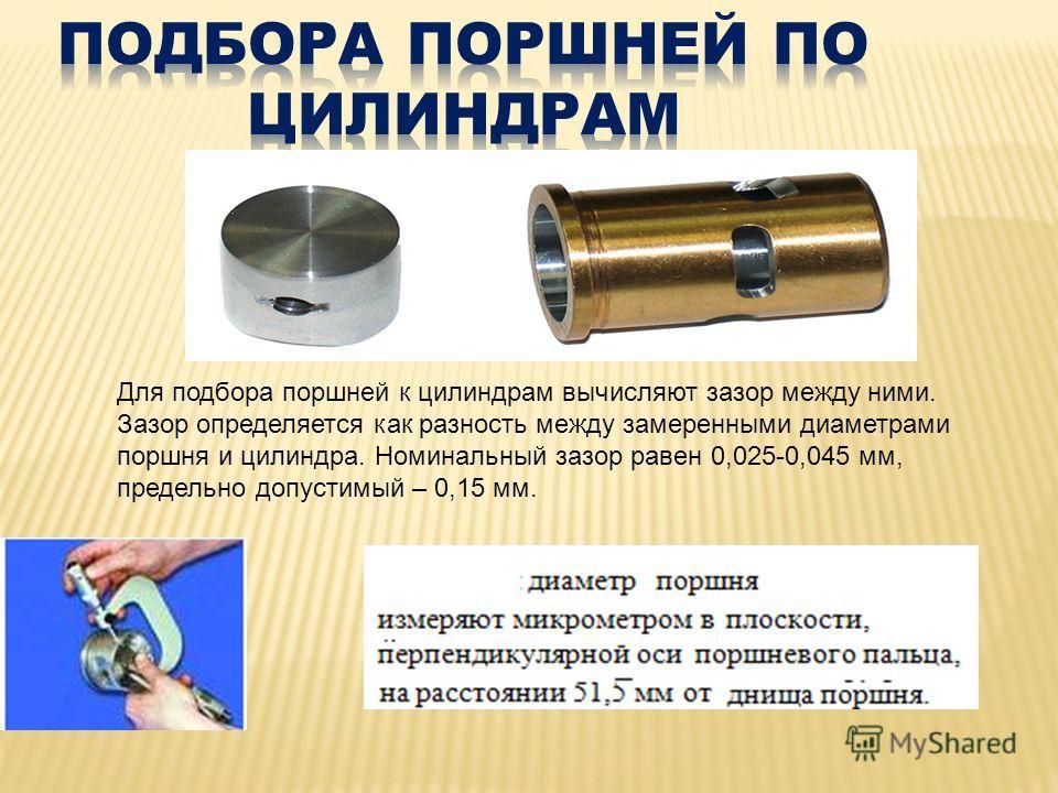 Для подбора поршней к цилиндрам вычисляют зазор между ними. Зазор определяется как разность между замеренными диаметрами поршня и цилиндра. Номинальный зазор равен 0,025-0,045 мм, предельно допустимый – 0,15 мм.