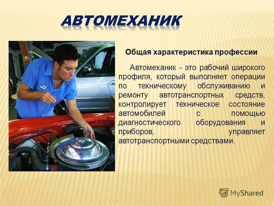 Общая характеристика профессии Автомеханик - это рабочий широкого профиля, который выполняет операции по техническому обслуживанию и ремонту автотранспортных средств, контролирует техническое состояние автомобилей с помощью диагностического оборудова