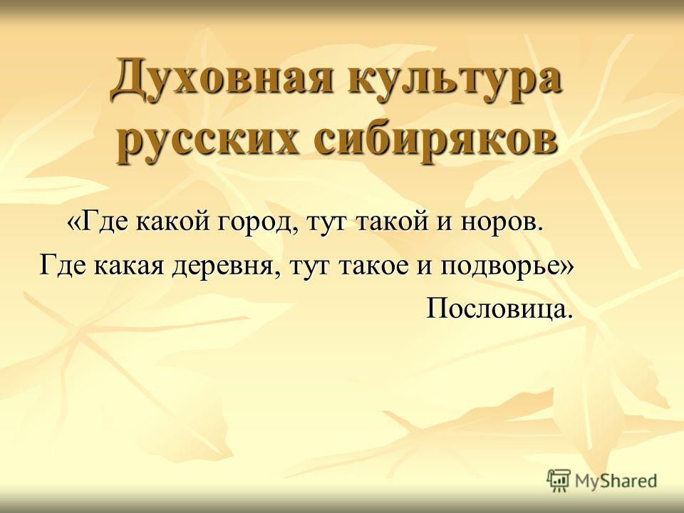 Духовная культура русских сибиряков «Где какой город, тут такой и норов. Где какая деревня, тут такое и подворье» Пословица.