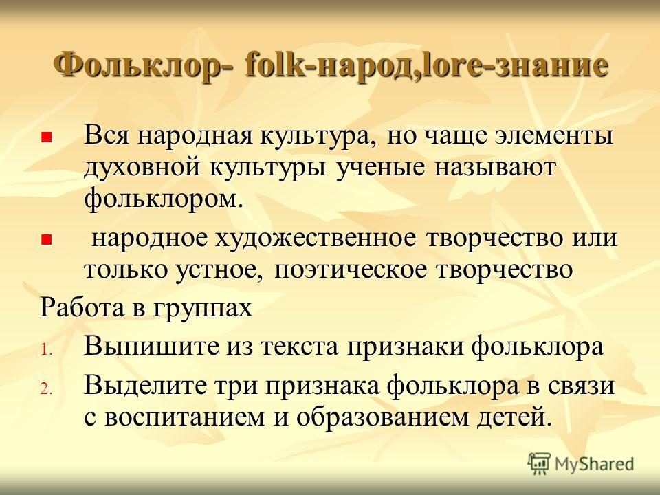 Фольклор- folk-народ,lore-знание Вся народная культура, но чаще элементы духовной культуры ученые называют фольклором. Вся народная культура, но чаще элементы духовной культуры ученые называют фольклором. народное художественное творчество или только
