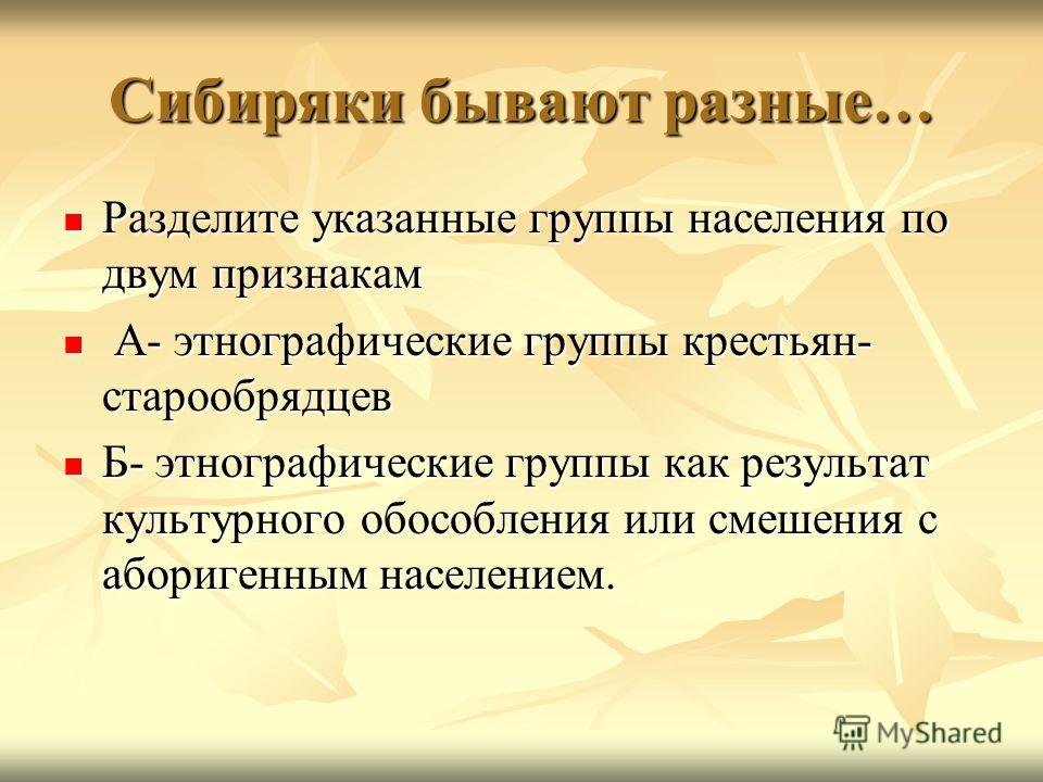 Сибиряки бывают разные… Разделите указанные группы населения по двум признакам Разделите указанные группы населения по двум признакам А- этнографические группы крестьян- старообрядцев А- этнографические группы крестьян- старообрядцев Б- этнографическ