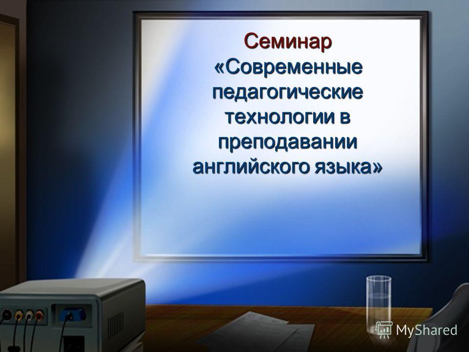 Семинар «Современные педагогические технологии в преподавании английского языка»