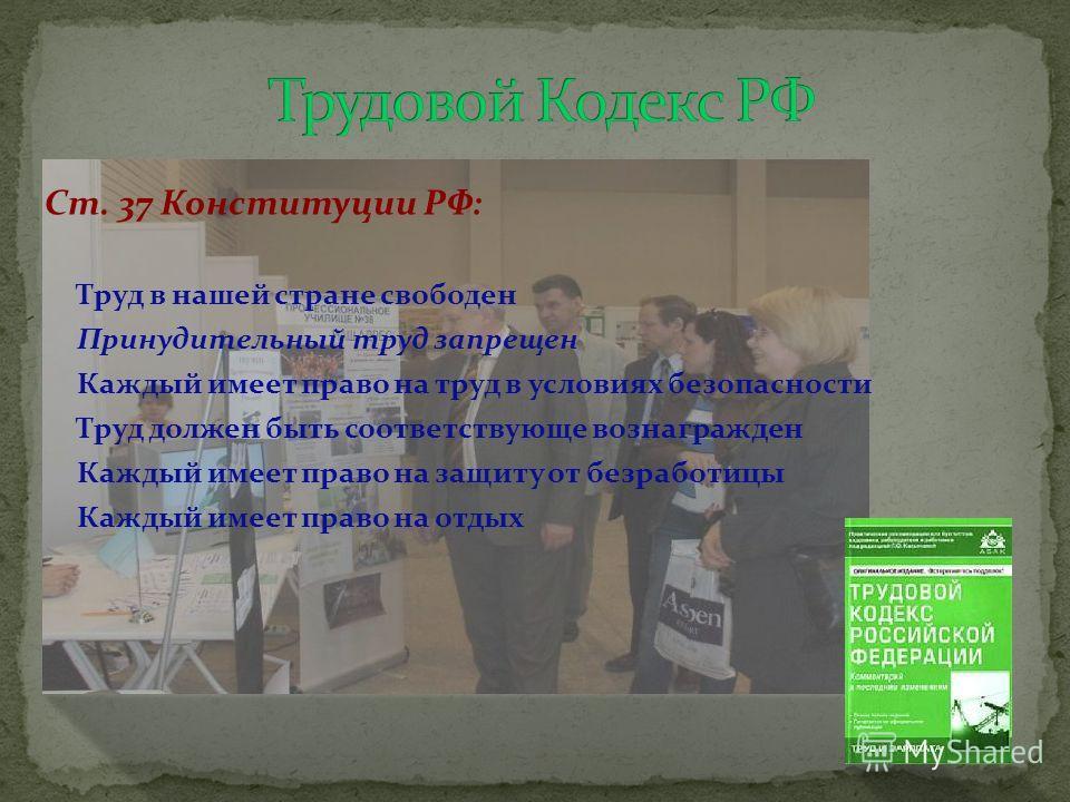 Ст. 37 Конституции РФ: Труд в нашей стране свободен Принудительный труд запрещен Каждый имеет право на труд в условиях безопасности Труд должен быть соответствующе вознагражден Каждый имеет право на защиту от безработицы Каждый имеет право на отдых