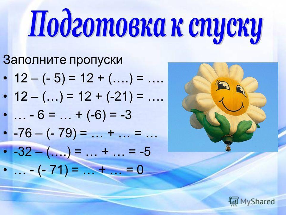 Заполните пропуски 12 – (- 5) = 12 + (….) = …. 12 – (…) = 12 + (-21) = …. … - 6 = … + (-6) = -3 -76 – (- 79) = … + … = … -32 – (….) = … + … = -5 … - (- 71) = … + … = 0