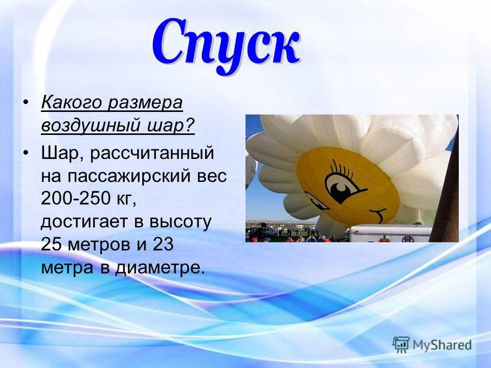 Какого размера воздушный шар? Шар, рассчитанный на пассажирский вес 200-250 кг, достигает в высоту 25 метров и 23 метра в диаметре.