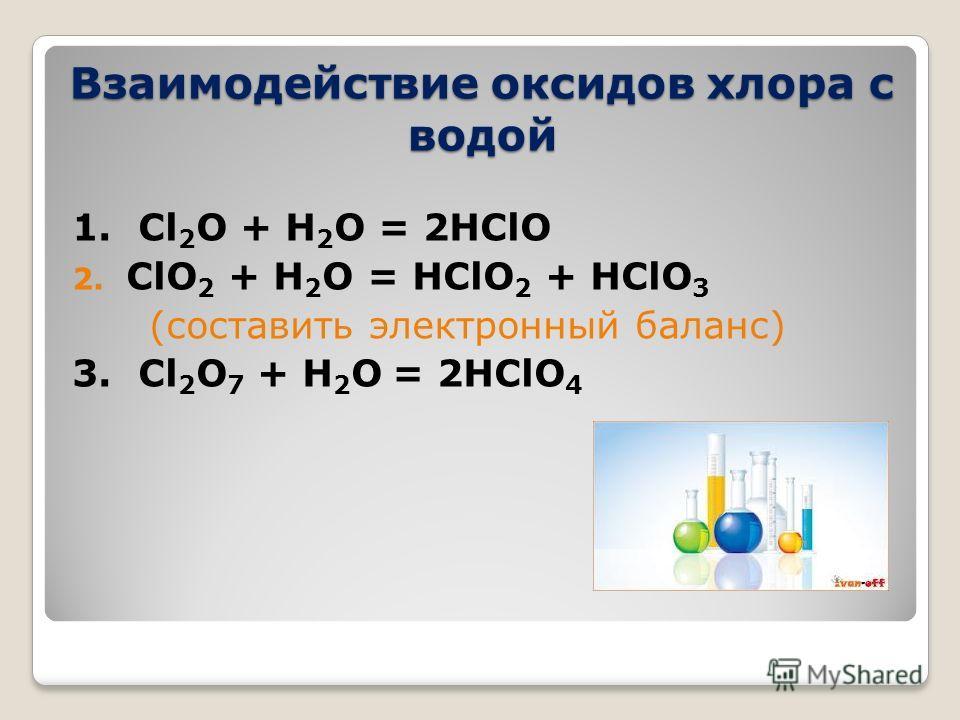 Взаимодействие оксидов хлора с водой 1. Cl 2 O + H 2 O = 2HClO 2. ClO 2 + H 2 O = HClO 2 + HClO 3 (составить электронный баланс) 3. Cl 2 O 7 + H 2 O = 2HClO 4