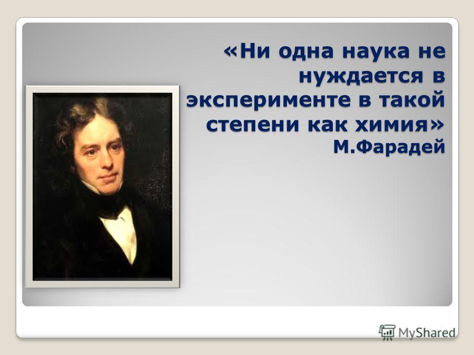 «Ни одна наука не нуждается в эксперименте в такой степени как химия» М.Фарадей