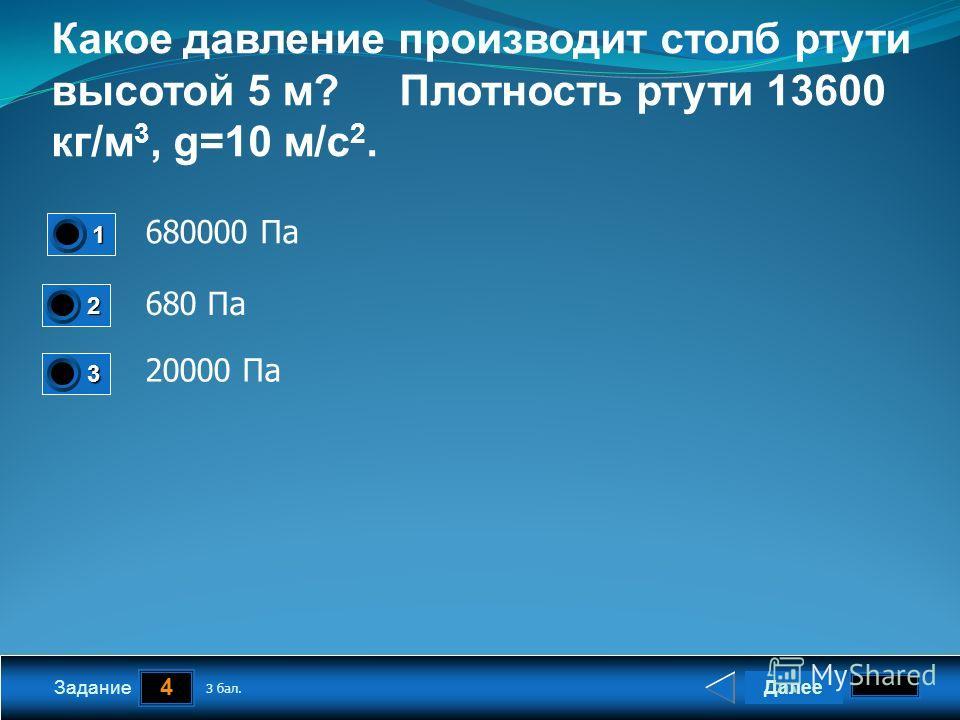 4 Задание Какое давление производит столб ртути высотой 5 м? Плотность ртути 13600 кг/м 3, g=10 м/с 2. 680000 Па 680 Па 20000 Па Далее 3 бал. 1111 0 2222 0 3333 0