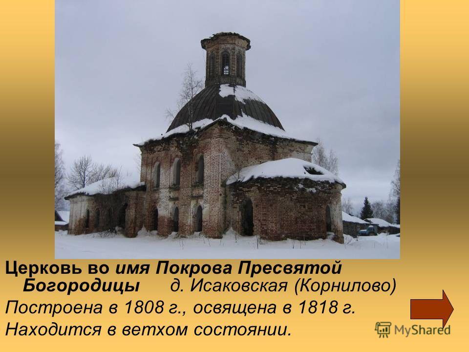 Церковь во имя Покрова Пресвятой Богородицы д. Исаковская (Корнилово) Построена в 1808 г., освящена в 1818 г. Находится в ветхом состоянии.