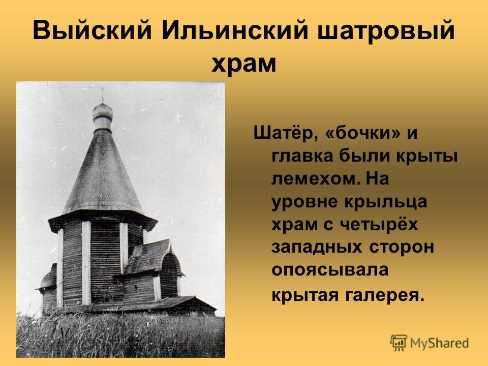 Выйский Ильинский шатровый храм Шатёр, «бочки» и главка были крыты лемехом. На уровне крыльца храм с четырёх западных сторон опоясывала крытая галерея.