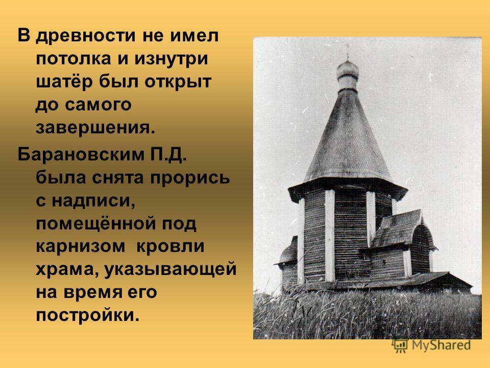 В древности не имел потолка и изнутри шатёр был открыт до самого завершения. Барановским П.Д. была снята прорись с надписи, помещённой под карнизом кровли храма, указывающей на время его постройки.