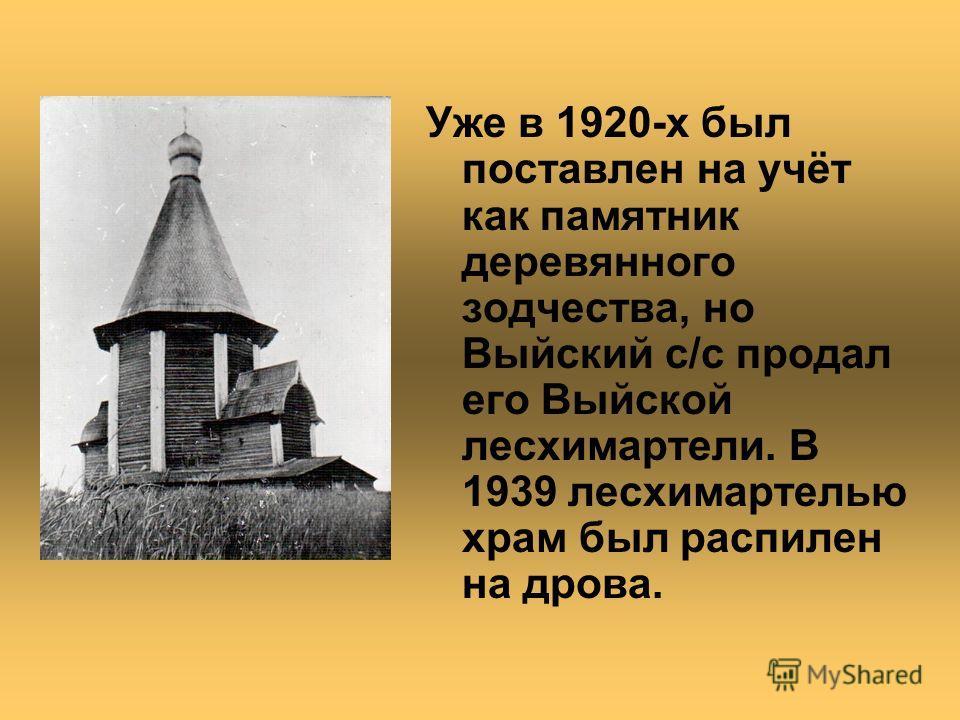 Уже в 1920-х был поставлен на учёт как памятник деревянного зодчества, но Выйский с/с продал его Выйской лесхимартели. В 1939 лесхимартелью храм был распилен на дрова.