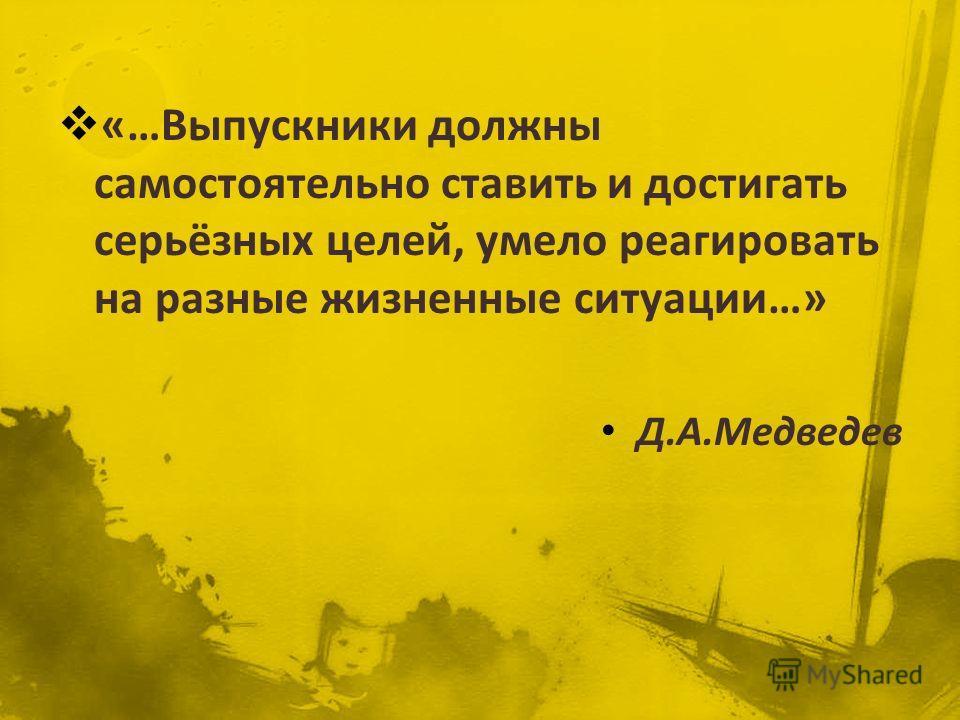 «…Выпускники должны самостоятельно ставить и достигать серьёзных целей, умело реагировать на разные жизненные ситуации…» Д.А.Медведев