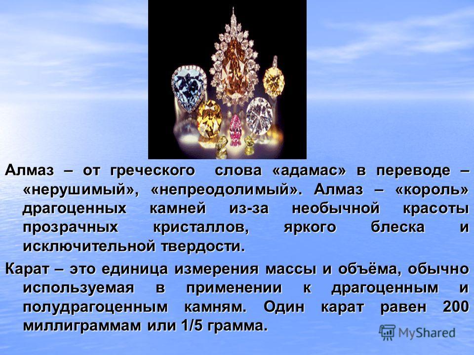 Алмаз – от греческого слова «адамас» в переводе – «нерушимый», «непреодолимый». Алмаз – «король» драгоценных камней из-за необычной красоты прозрачных кристаллов, яркого блеска и исключительной твердости. Карат – это единица измерения массы и объёма,
