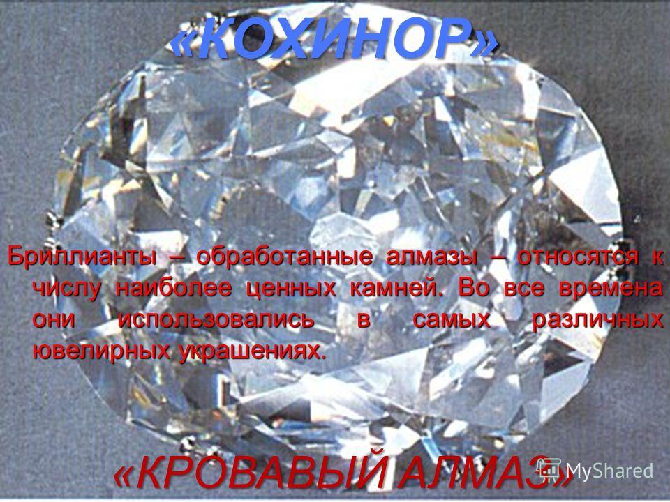 «КОХИНОР» «КРОВАВЫЙ АЛМАЗ» Бриллианты – обработанные алмазы – относятся к числу наиболее ценных камней. Во все времена они использовались в самых различных ювелирных украшениях.