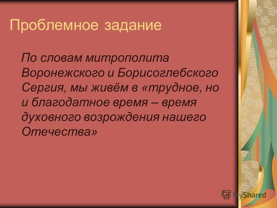 Проблемное задание По словам митрополита Воронежского и Борисоглебского Сергия, мы живём в «трудное, но и благодатное время – время духовного возрождения нашего Отечества»