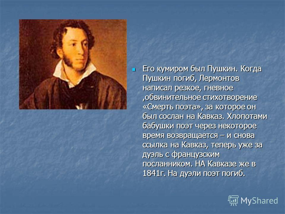 Его кумиром был Пушкин. Когда Пушкин погиб, Лермонтов написал резкое, гневное,обвинительное стихотворение «Смерть поэта», за которое он был сослан на Кавказ. Хлопотами бабушки поэт через некоторое время возвращается – и снова ссылка на Кавказ, теперь