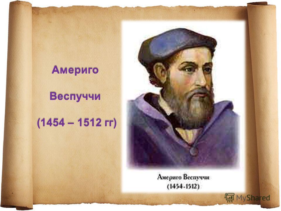 Америго Веспуччи Веспуччи (1454 – 1512 гг) (1454 – 1512 гг)