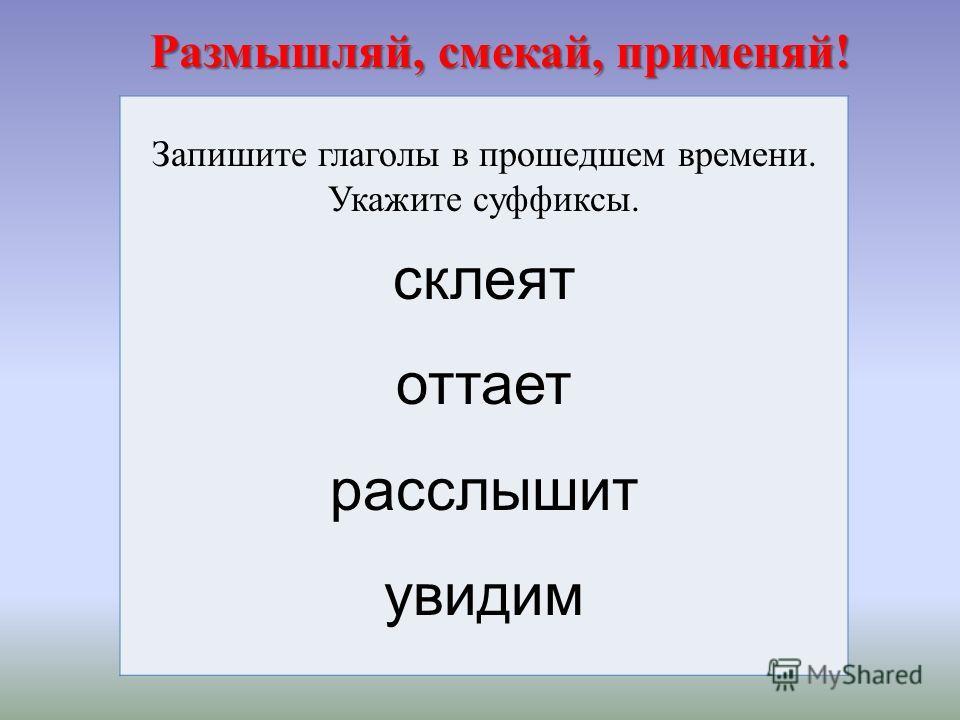 Размышляй, смекай, применяй! Размышляй, смекай, применяй! Запишите глаголы в прошедшем времени. Укажите суффиксы. склеят оттает расслышит увидим