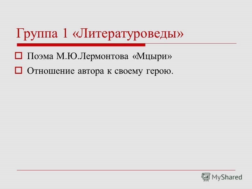 Группа 1 «Литературоведы» Поэма М.Ю.Лермонтова «Мцыри» Отношение автора к своему герою.