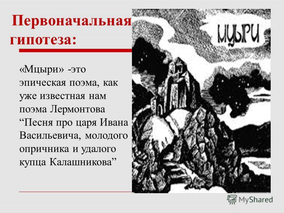 Первоначальная гипотеза: «Мцыри» -это эпическая поэма, как уже известная нам поэма ЛермонтоваПесня про царя Ивана Васильевича, молодого опричника и удалого купца Калашникова