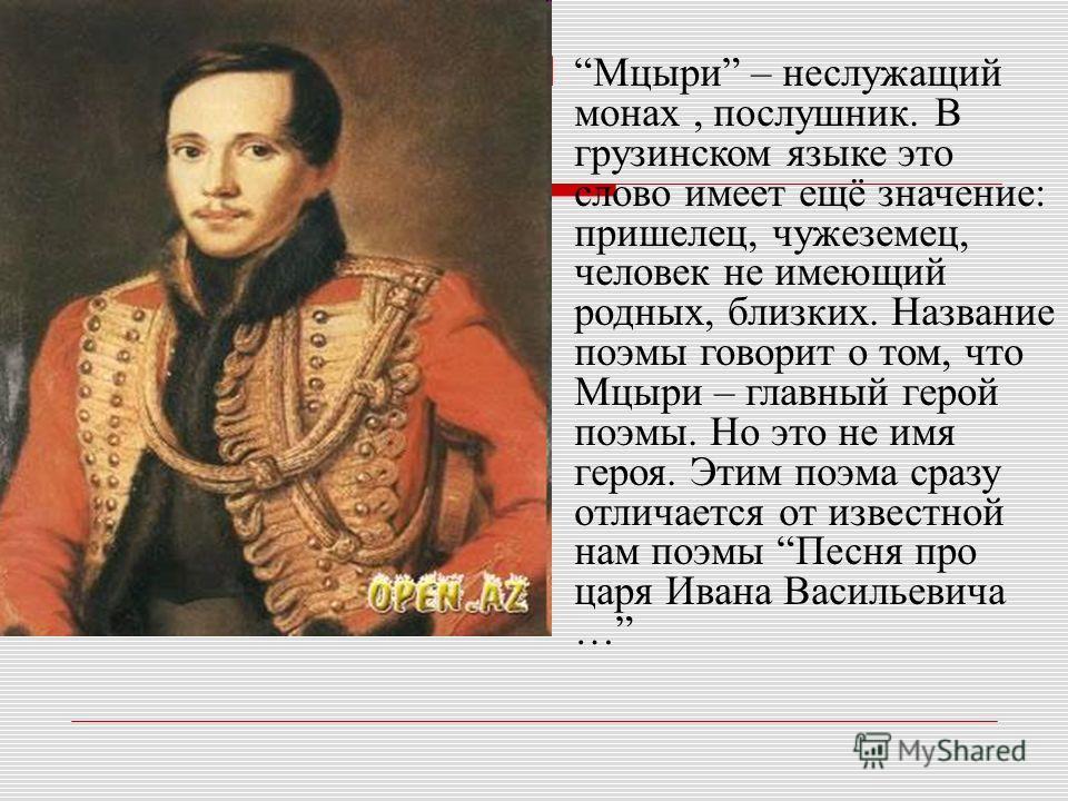 Мцыри – неслужащий монах, послушник. В грузинском языке это слово имеет ещё значение: пришелец, чужеземец, человек не имеющий родных, близких. Название поэмы говорит о том, что Мцыри – главный герой поэмы. Но это не имя героя. Этим поэма сразу отлича