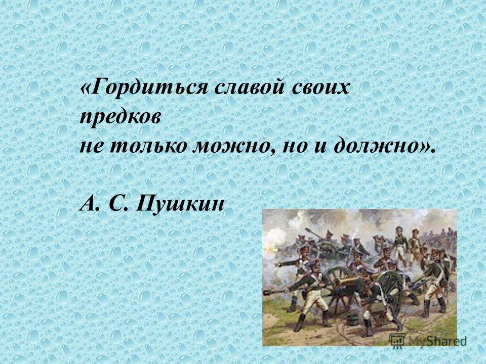 «Гордиться славой своих предков не только можно, но и должно». А. С. Пушкин