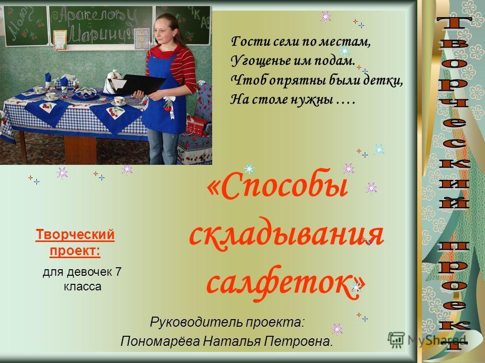 «Способы складывания салфеток» Руководитель проекта: Пономарёва Наталья Петровна. Гости сели по местам, Угощенье им подам. Чтоб опрятны были детки, На столе нужны …. Творческий проект: для девочек 7 класса