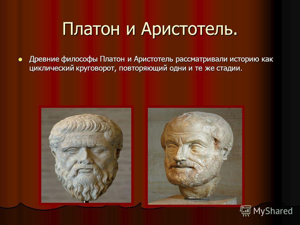 Платон и Аристотель. Древние философы Платон и Аристотель рассматривали историю как циклический круговорот, повторяющий одни и те же стадии. Древние философы Платон и Аристотель рассматривали историю как циклический круговорот, повторяющий одни и те