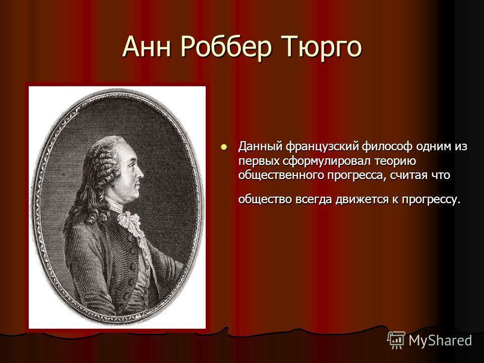 Анн Роббер Тюрго Данный французский философ одним из первых сформулировал теорию общественного прогресса, считая что общество всегда движется к прогрессу. Данный французский философ одним из первых сформулировал теорию общественного прогресса, считая