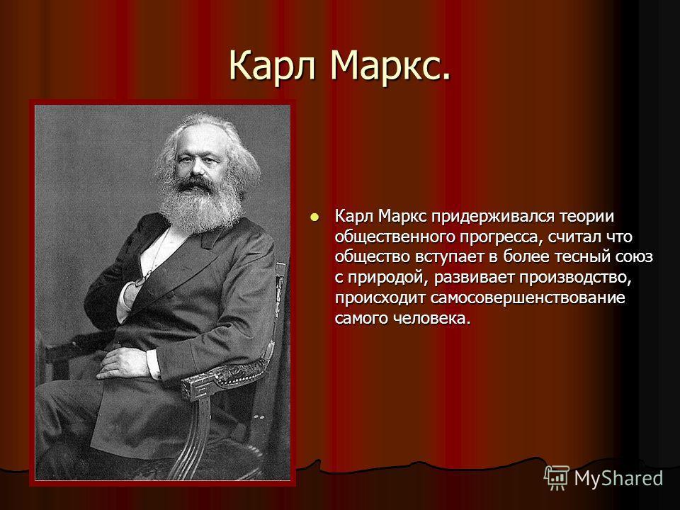 Карл Маркс. Карл Маркс придерживался теории общественного прогресса, считал что общество вступает в более тесный союз с природой, развивает производство, происходит самосовершенствование самого человека. Карл Маркс придерживался теории общественного