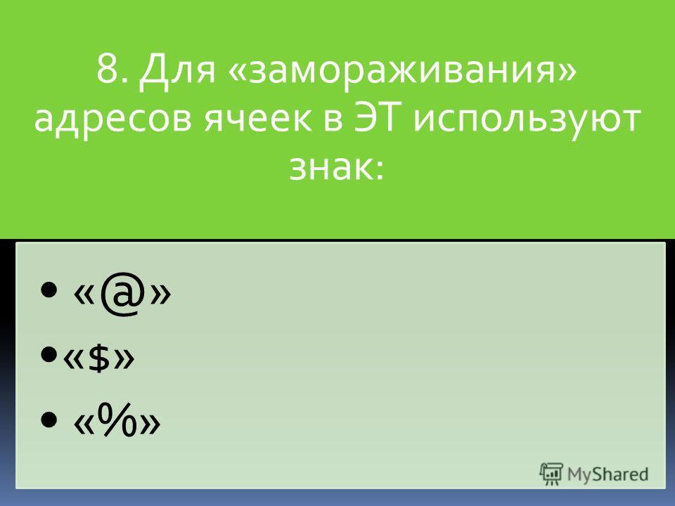 8. Для «замораживания» адресов ячеек в ЭТ используют знак: «@» «$» «%»