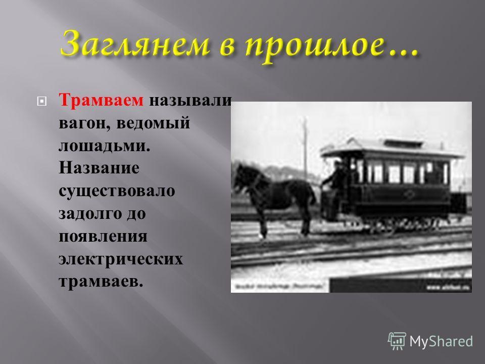 Трамваем называли вагон, ведомый лошадьми. Название существовало задолго до появления электрических трамваев.