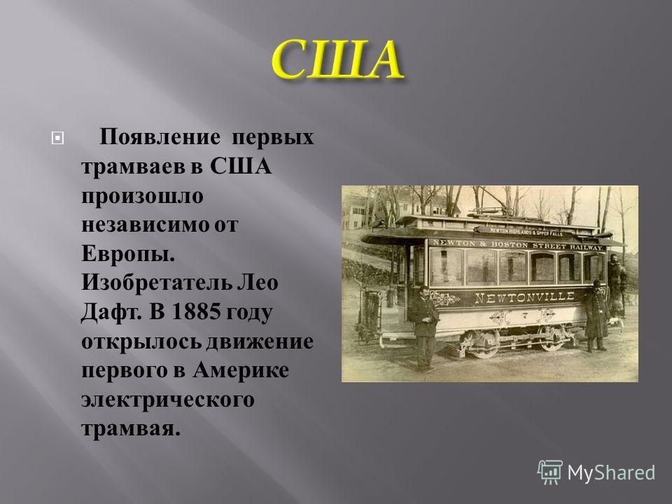 Появление первых трамваев в США произошло независимо от Европы. Изобретатель Лео Дафт. В 1885 году открылось движение первого в Америке электрического трамвая.