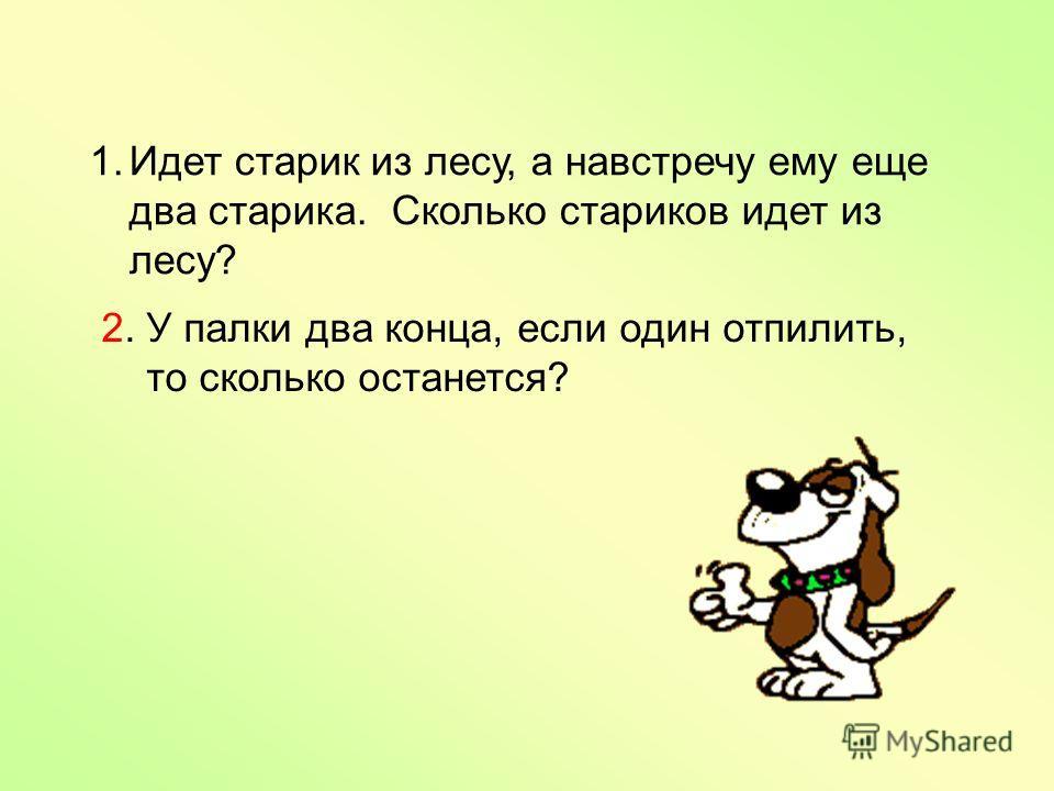 1.Идет старик из лесу, а навстречу ему еще два старика. Сколько стариков идет из лесу? 2. У палки два конца, если один отпилить, то сколько останется?