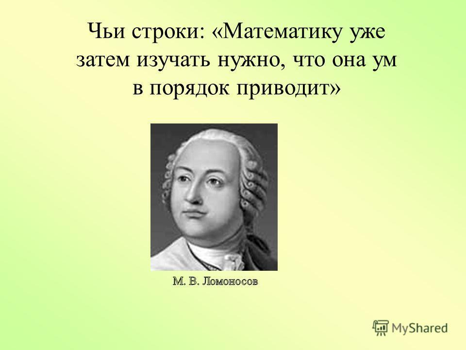 Чьи строки: «Математику уже затем изучать нужно, что она ум в порядок приводит»