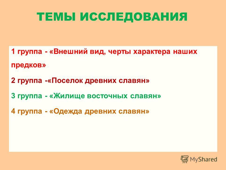 1 группа - «Внешний вид, черты характера наших предков» 2 группа -«Поселок древних славян» 3 группа - «Жилище восточных славян» 4 группа - «Одежда древних славян» ТЕМЫ ИССЛЕДОВАНИЯ
